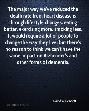 David A. Bennett - The major way we've reduced the death rate from heart disease is through lifestyle changes: eating better, exercising more, smoking less. It would require a lot of people to change the way they live, but there's no reason to think we can't have the same impact on Alzheimer's and other forms of dementia.