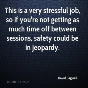 David Bagwell - This is a very stressful job, so if you're not getting as much time off between sessions, safety could be in jeopardy.