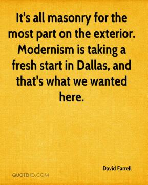 David Farrell - It's all masonry for the most part on the exterior. Modernism is taking a fresh start in Dallas, and that's what we wanted here.