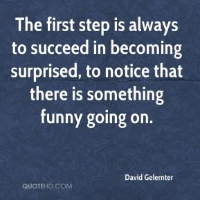 David Gelernter - The first step is always to succeed in becoming surprised, to notice that there is something funny going on.