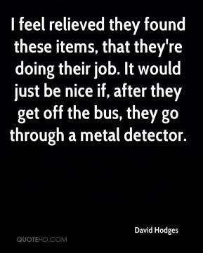 David Hodges - I feel relieved they found these items, that they're doing their job. It would just be nice if, after they get off the bus, they go through a metal detector.