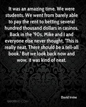 David Irvine - It was an amazing time. We were students. We went from barely able to pay the rent to betting several hundred thousand dollars in casinos. Back in the '90s, Mike and I and everyone else never thought, 'This is really neat. There should be a tell-all book.' But we look back now and wow, it was kind of neat.