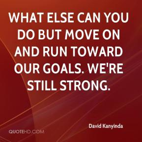 David Kanyinda - What else can you do but move on and run toward our goals. We're still strong.