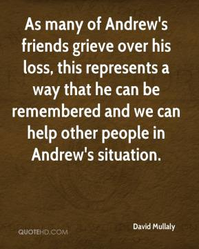 David Mullaly - As many of Andrew's friends grieve over his loss, this represents a way that he can be remembered and we can help other people in Andrew's situation.