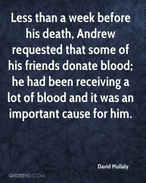 David Mullaly - Less than a week before his death, Andrew requested that some of his friends donate blood; he had been receiving a lot of blood and it was an important cause for him.