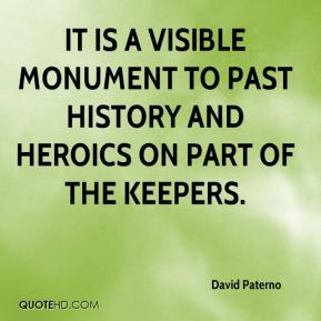 David Paterno - It is a visible monument to past history and heroics on part of the keepers.