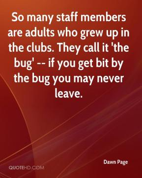 Dawn Page - So many staff members are adults who grew up in the clubs. They call it 'the bug' -- if you get bit by the bug you may never leave.