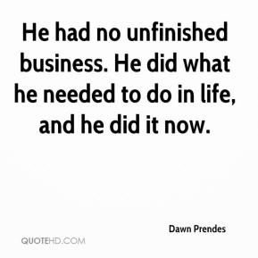 Dawn Prendes - He had no unfinished business. He did what he needed to do in life, and he did it now.