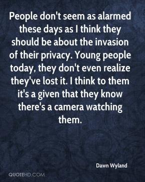 Dawn Wyland - People don't seem as alarmed these days as I think they should be about the invasion of their privacy. Young people today, they don't even realize they've lost it. I think to them it's a given that they know there's a camera watching them.