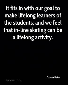 It fits in with our goal to make lifelong learners of the students, and we feel that in-line skating can be a lifelong activity.