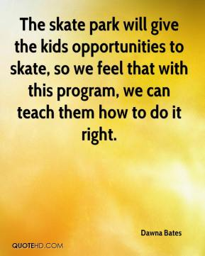 The skate park will give the kids opportunities to skate, so we feel that with this program, we can teach them how to do it right.