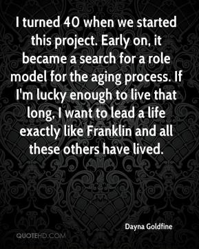 I turned 40 when we started this project. Early on, it became a search for a role model for the aging process. If I'm lucky enough to live that long, I want to lead a life exactly like Franklin and all these others have lived.