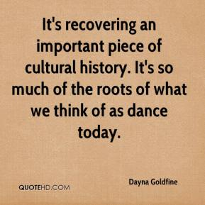Dayna Goldfine - It's recovering an important piece of cultural history. It's so much of the roots of what we think of as dance today.