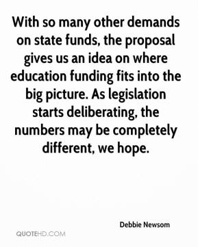 Debbie Newsom - With so many other demands on state funds, the proposal gives us an idea on where education funding fits into the big picture. As legislation starts deliberating, the numbers may be completely different, we hope.