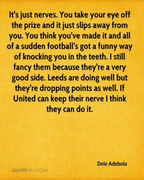 Dele Adebola - It's just nerves. You take your eye off the prize and it just slips away from you. You think you've made it and all of a sudden football's got a funny way of knocking you in the teeth. I still fancy them because they're a very good side. Leeds are doing well but they're dropping points as well. If United can keep their nerve I think they can do it.