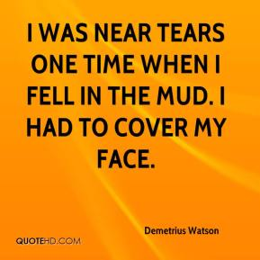 Demetrius Watson - I was near tears one time when I fell in the mud. I had to cover my face.