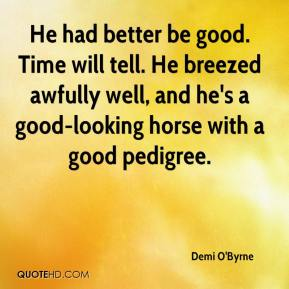 Demi O'Byrne - He had better be good. Time will tell. He breezed awfully well, and he's a good-looking horse with a good pedigree.