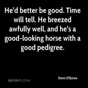Demi O'Byrne - He'd better be good. Time will tell. He breezed awfully well, and he's a good-looking horse with a good pedigree.