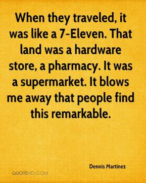 Dennis Martinez - When they traveled, it was like a 7-Eleven. That land was a hardware store, a pharmacy. It was a supermarket. It blows me away that people find this remarkable.
