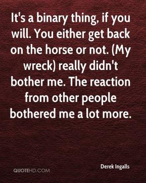 Derek Ingalls - It's a binary thing, if you will. You either get back on the horse or not. (My wreck) really didn't bother me. The reaction from other people bothered me a lot more.