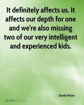 Derek Wynn - It definitely affects us. It affects our depth for one and we're also missing two of our very intelligent and experienced kids.