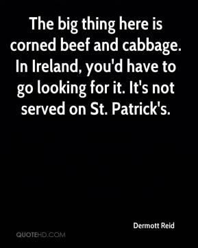 Dermott Reid - The big thing here is corned beef and cabbage. In Ireland, you'd have to go looking for it. It's not served on St. Patrick's.