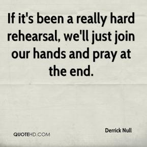 Derrick Null - If it's been a really hard rehearsal, we'll just join our hands and pray at the end.