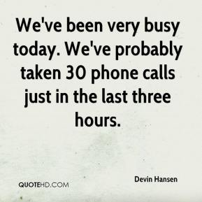 Devin Hansen - We've been very busy today. We've probably taken 30 phone calls just in the last three hours.