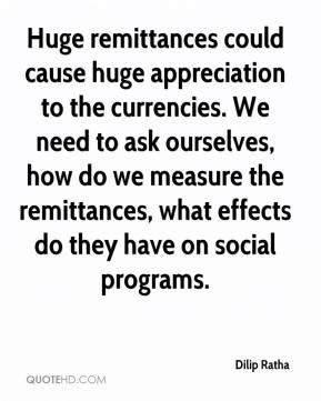Huge remittances could cause huge appreciation to the currencies. We need to ask ourselves, how do we measure the remittances, what effects do they have on social programs.