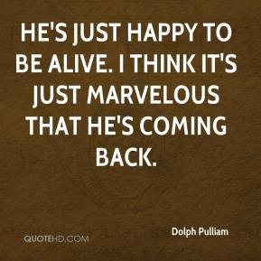 Dolph Pulliam - He's just happy to be alive. I think it's just marvelous that he's coming back.