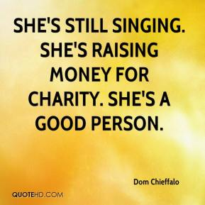 Dom Chieffalo - She's still singing. She's raising money for charity. She's a good person.