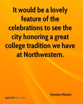 Dominic Missimi - It would be a lovely feature of the celebrations to see the city honoring a great college tradition we have at Northwestern.