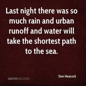 Don Heacock - Last night there was so much rain and urban runoff and water will take the shortest path to the sea.