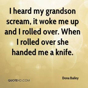 Dona Bailey - I heard my grandson scream, it woke me up and I rolled over. When I rolled over she handed me a knife.