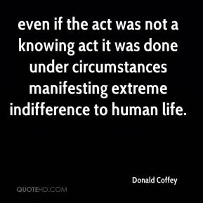 Donald Coffey - even if the act was not a knowing act it was done under circumstances manifesting extreme indifference to human life.