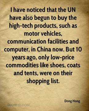 Dong Hong - I have noticed that the UN have also begun to buy the high-tech products, such as motor vehicles, communication facilities and computer, in China now. But 10 years ago, only low-price commodities like shoes, coats and tents, were on their shopping list.