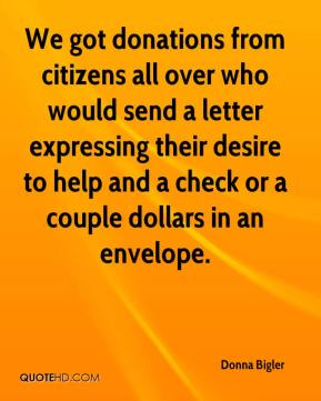 Donna Bigler - We got donations from citizens all over who would send a letter expressing their desire to help and a check or a couple dollars in an envelope.