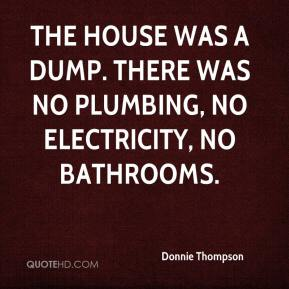 Donnie Thompson - The house was a dump. There was no plumbing, no electricity, no bathrooms.