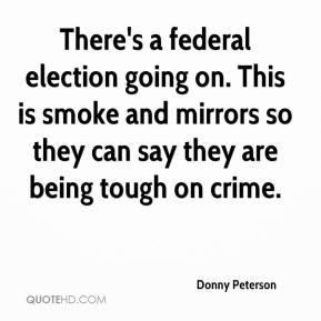 Donny Peterson - There's a federal election going on. This is smoke and mirrors so they can say they are being tough on crime.