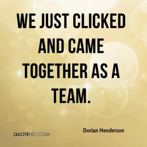 Dorian Henderson - We just clicked and came together as a team.