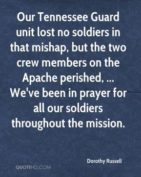 Dorothy Russell - Our Tennessee Guard unit lost no soldiers in that mishap, but the two crew members on the Apache perished, ... We've been in prayer for all our soldiers throughout the mission.