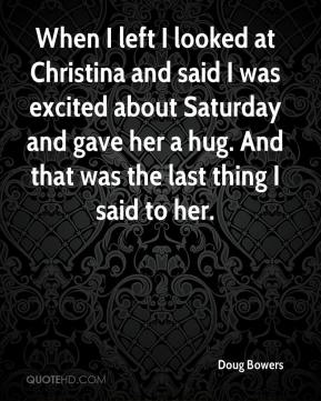 Doug Bowers - When I left I looked at Christina and said I was excited about Saturday and gave her a hug. And that was the last thing I said to her.