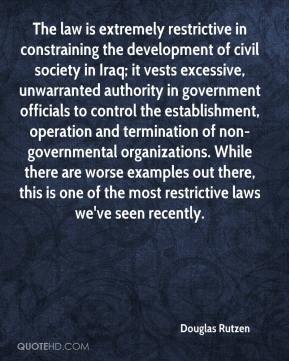 Douglas Rutzen - The law is extremely restrictive in constraining the development of civil society in Iraq; it vests excessive, unwarranted authority in government officials to control the establishment, operation and termination of non-governmental organizations. While there are worse examples out there, this is one of the most restrictive laws we've seen recently.