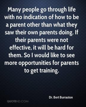 Dr. Bert Burraston - Many people go through life with no indication of how to be a parent other than what they saw their own parents doing. If their parents were not effective, it will be hard for them. So I would like to see more opportunities for parents to get training.