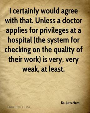 Dr. Juris Macs - I certainly would agree with that. Unless a doctor applies for privileges at a hospital (the system for checking on the quality of their work) is very, very weak, at least.