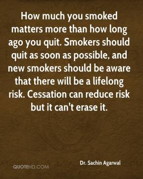 Dr. Sachin Agarwal - How much you smoked matters more than how long ago you quit. Smokers should quit as soon as possible, and new smokers should be aware that there will be a lifelong risk. Cessation can reduce risk but it can't erase it.