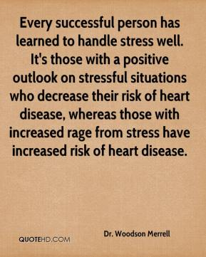 Dr. Woodson Merrell - Every successful person has learned to handle stress well. It's those with a positive outlook on stressful situations who decrease their risk of heart disease, whereas those with increased rage from stress have increased risk of heart disease.