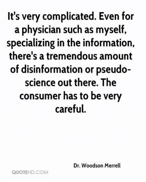 Dr. Woodson Merrell - It's very complicated. Even for a physician such as myself, specializing in the information, there's a tremendous amount of disinformation or pseudo-science out there. The consumer has to be very careful.