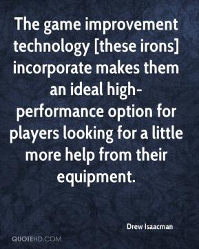 Drew Isaacman - The game improvement technology [these irons] incorporate makes them an ideal high-performance option for players looking for a little more help from their equipment.