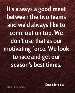 Duane Sorenson - It's always a good meet between the two teams and we'd always like to come out on top. We don't use that as our motivating force. We look to race and get our season's best times.